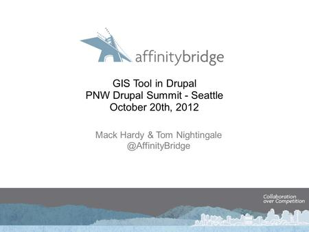 GIS Tool in Drupal PNW Drupal Summit - Seattle October 20th, 2012 Mack Hardy & Tom