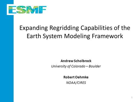 Expanding Regridding Capabilities of the Earth System Modeling Framework Andrew Scholbrock University of Colorado – Boulder Robert Oehmke NOAA/CIRES 1.