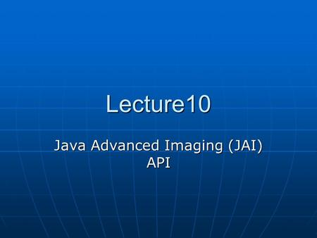Lecture10 Java Advanced Imaging (JAI) API. Example First import java.awt.image.renderable.*; import javax.media.jai.*; public class RenderedChainTest.