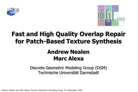 Andrew Nealen and Marc Alexa, Discrete Geometric Modeling Group, TU Darmstadt, 2004 Fast and High Quality Overlap Repair for Patch-Based Texture Synthesis.