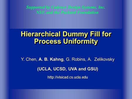 Hierarchical Dummy Fill for Process Uniformity Supported by Cadence Design Systems, Inc. NSF, and the Packard Foundation Y. Chen, A. B. Kahng, G. Robins,