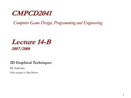 1 CMPCD2041 Computer Game Design, Programming and Engineering Lecture 14-B 2007/2008 2D Graphical Techniques Dr. Sudirman Slides prepare by Mike Baskett.