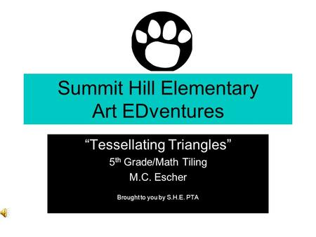 Summit Hill Elementary Art EDventures Tessellating Triangles 5 th Grade/Math Tiling M.C. Escher Brought to you by S.H.E. PTA.