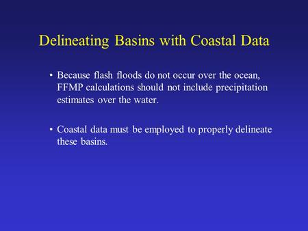 Delineating Basins with Coastal Data Because flash floods do not occur over the ocean, FFMP calculations should not include precipitation estimates over.