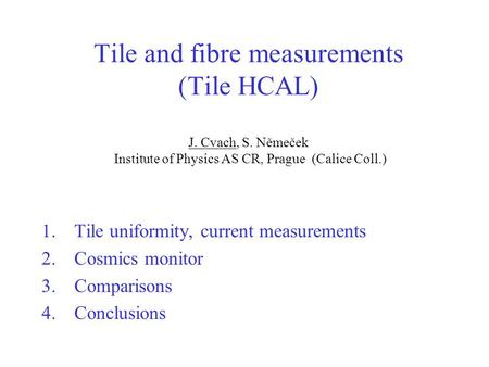 Tile and fibre measurements (Tile HCAL) J. Cvach, S. Němeček Institute of Physics AS CR, Prague (Calice Coll.) 1.Tile uniformity, current measurements.