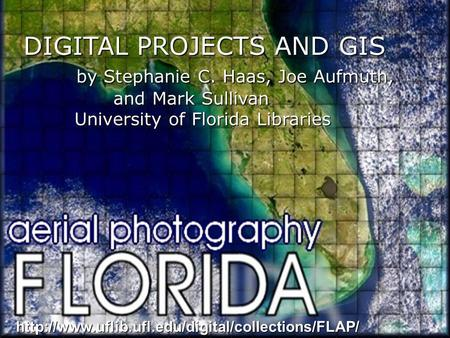 DIGITAL PROJECTS AND GIS by Stephanie C. Haas, Joe Aufmuth, by Stephanie C. Haas, Joe Aufmuth, and Mark Sullivan University of Florida Libraries