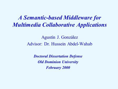 A Semantic-based Middleware for Multimedia Collaborative Applications Agustín J. González Advisor: Dr. Hussein Abdel-Wahab Doctoral Dissertation Defense.