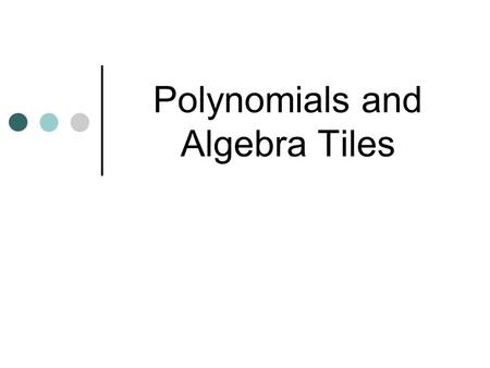 Polynomials and Algebra Tiles. Modeling Polynomials Algebra tiles can be used to model expressions. Algebra tiles can also be used to simplify algebraic.