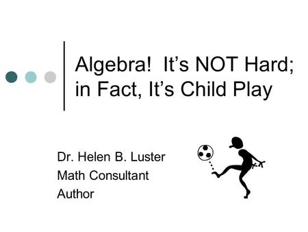 Algebra! Its NOT Hard; in Fact, Its Child Play Dr. Helen B. Luster Math Consultant Author.