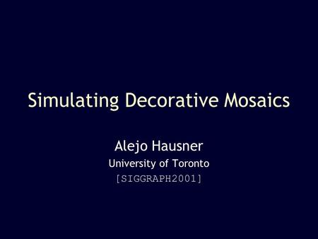 Simulating Decorative Mosaics Alejo Hausner University of Toronto [SIGGRAPH2001]