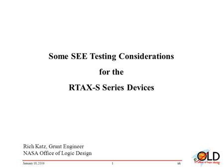 1January 18, 2006irk Rich Katz, Grunt Engineer NASA Office of Logic Design Some SEE Testing Considerations for the RTAX-S Series Devices.