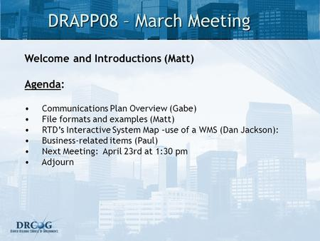 DRAPP08 – March Meeting Welcome and Introductions (Matt) Agenda: Communications Plan Overview (Gabe) File formats and examples (Matt) RTDs Interactive.