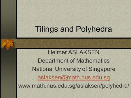 Tilings and Polyhedra Helmer ASLAKSEN Department of Mathematics National University of Singapore