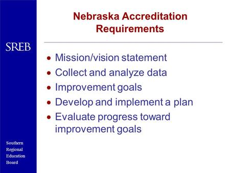 Southern Regional Education Board Nebraska Accreditation Requirements Mission/vision statement Collect and analyze data Improvement goals Develop and.