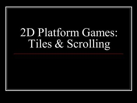 2D Platform Games: Tiles & Scrolling. Platform Games Character jumps from platform to platform World terrain is made of tiles Add player, bad guys, power.
