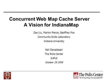 1 - 1 Concurrent Web Map Cache Server A Vision for IndianaMap Zao Liu, Marlon Pierce, Geoffrey Fox Community Grids Laboratory Indiana University Neil Devadasan.