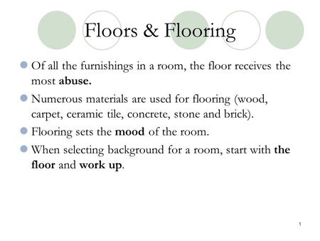 Floors & Flooring Of all the furnishings in a room, the floor receives the most abuse. Numerous materials are used for flooring (wood, carpet, ceramic.