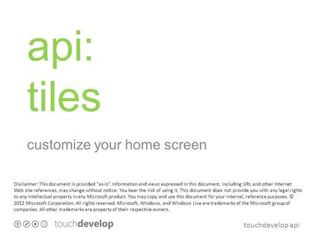 Touchdevelop api api: tiles customize your home screen Disclaimer: This document is provided as-is. Information and views expressed in this document, including.