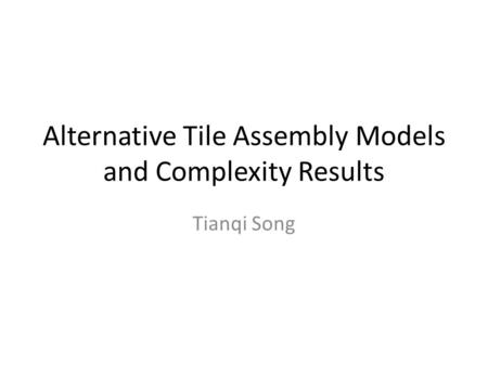 Alternative Tile Assembly Models and Complexity Results Tianqi Song.