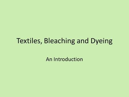 Textiles, Bleaching and Dyeing An Introduction. Textiles Ancient craft using natural resources (wool, cotton, flax) for making fabric for clothing, shelter,