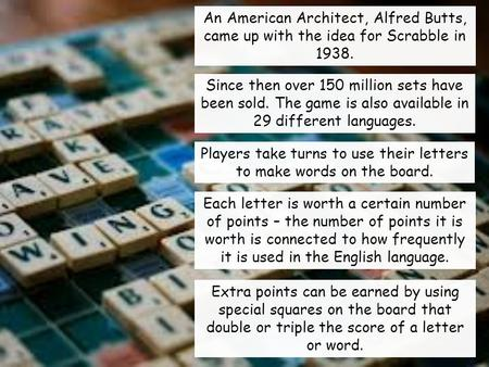 An American Architect, Alfred Butts, came up with the idea for Scrabble in 1938. Since then over 150 million sets have been sold. The game is also available.