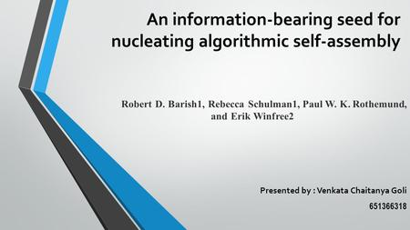 An information-bearing seed for nucleating algorithmic self-assembly Presented by : Venkata Chaitanya Goli 651366318 Robert D. Barish1, Rebecca Schulman1,