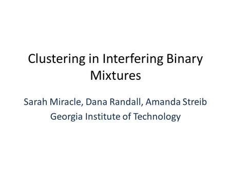 Clustering in Interfering Binary Mixtures Sarah Miracle, Dana Randall, Amanda Streib Georgia Institute of Technology.