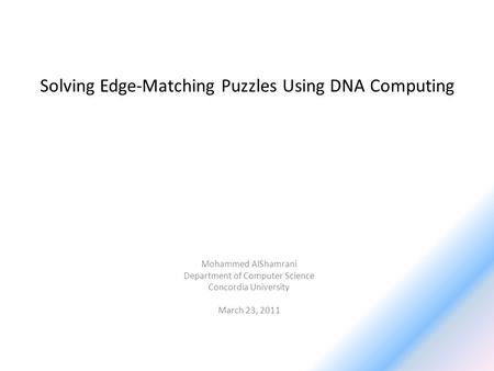 Solving Edge-Matching Puzzles Using DNA Computing Mohammed AlShamrani Department of Computer Science Concordia University March 23, 2011.