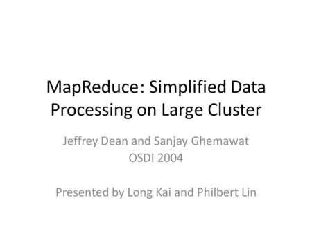 MapReduce: Simplified Data Processing on Large Cluster Jeffrey Dean and Sanjay Ghemawat OSDI 2004 Presented by Long Kai and Philbert Lin.
