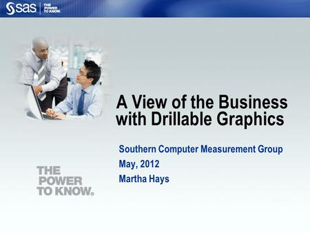 A View of the Business with Drillable Graphics Southern Computer Measurement Group May, 2012 Martha Hays.