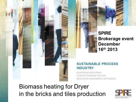 SUSTAINABLE PROCESS INDUSTRY EUROPEAN INDUSTRIAL COMPETTIVENESS TROUGH RESOURCE AND ENERGY EFFICIENCY SPIRE Brokerage event December 16 th 2013 Biomass.