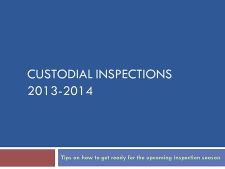 CUSTODIAL INSPECTIONS 2013-2014 Tips on how to get ready for the upcoming inspection season.