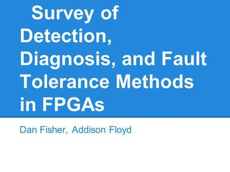 Survey of Detection, Diagnosis, and Fault Tolerance Methods in FPGAs Dan Fisher, Addison Floyd.