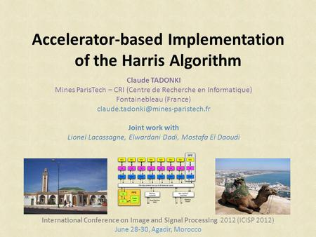 Accelerator-based Implementation of the Harris Algorithm International Conference on Image and Signal Processing 2012 (ICISP 2012) June 28-30, Agadir,