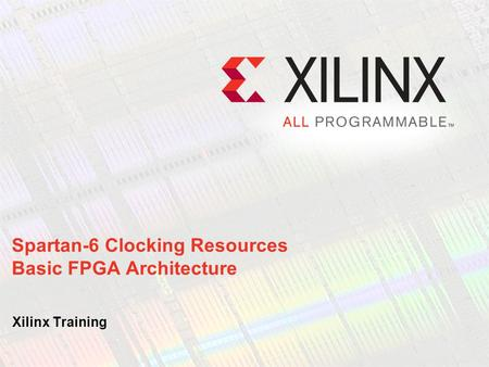 Spartan-6 Clocking Resources Basic FPGA Architecture