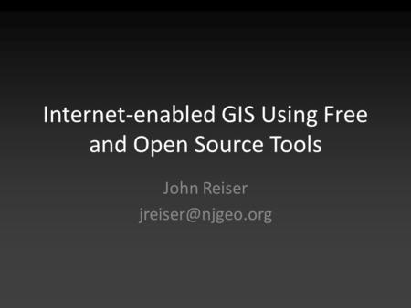Internet-enabled GIS Using Free and Open Source Tools John Reiser