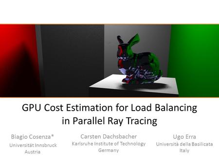 GPU Cost Estimation for Load Balancing in Parallel Ray Tracing Biagio Cosenza* Universität Innsbruck Austria Carsten Dachsbacher Karlsruhe Institute of.