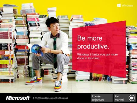 © 2012 Microsoft Corporation. All rights reserved. Be more productive. Windows 8 helps you get more done in less time.