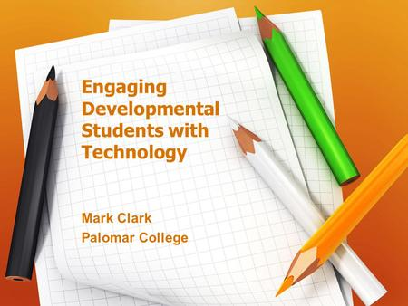 Engaging Developmental Students with Technology Mark Clark Palomar College.