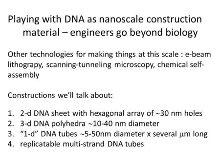 Playing with DNA as nanoscale construction material – engineers go beyond biology Other technologies for making things at this scale : e-beam lithograpy,