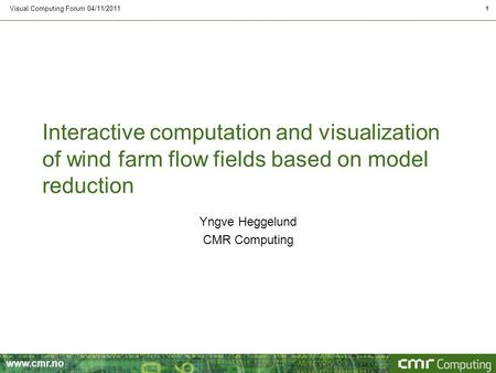 Www.cmr.no Interactive computation and visualization of wind farm flow fields based on model reduction Visual Computing Forum 04/11/2011 1 Yngve Heggelund.