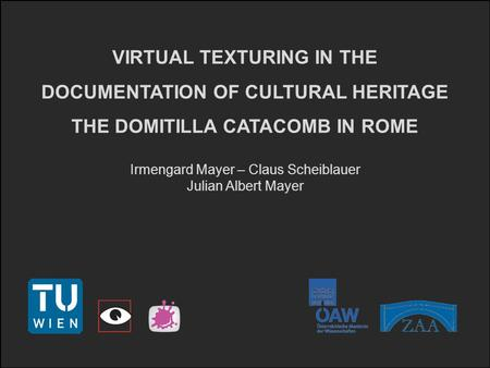 VIRTUAL TEXTURING IN THE DOCUMENTATION OF CULTURAL HERITAGE THE DOMITILLA CATACOMB IN ROME Irmengard Mayer – Claus Scheiblauer Julian Albert Mayer.