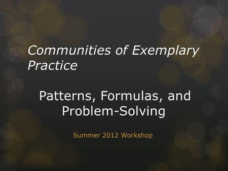 Communities of Exemplary Practice Patterns, Formulas, and Problem-Solving Summer 2012 Workshop.