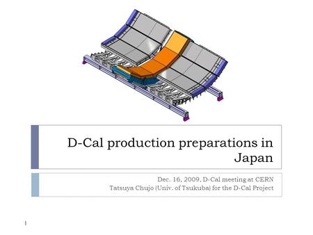 D-Cal production preparations in Japan Dec. 16, 2009, D-Cal meeting at CERN Tatsuya Chujo (Univ. of Tsukuba) for the D-Cal Project 1.
