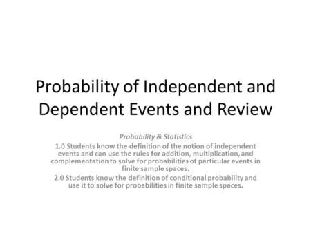 Probability of Independent and Dependent Events and Review Probability & Statistics 1.0 Students know the definition of the notion of independent events.