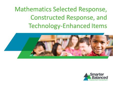 Mathematics Selected Response, Constructed Response, and Technology-Enhanced Items Welcome to the Smarter Balanced Assessment Consortium's Mathematics.