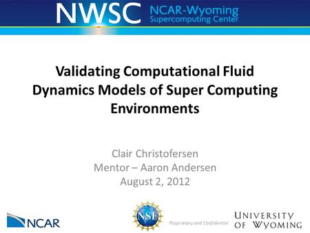 Proprietary and Confidential Validating Computational Fluid Dynamics Models of Super Computing Environments Clair Christofersen Mentor – Aaron Andersen.