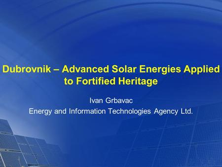 Dubrovnik – Advanced Solar Energies Applied to Fortified Heritage Ivan Grbavac Energy and Information Technologies Agency Ltd.