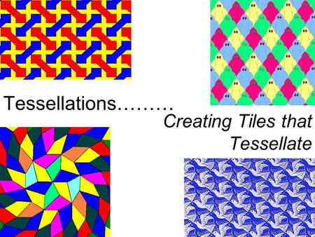 Tessellations……… Creating Tiles that Tessellate.