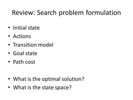 Review: Search problem formulation Initial state Actions Transition model Goal state Path cost What is the optimal solution? What is the state space?